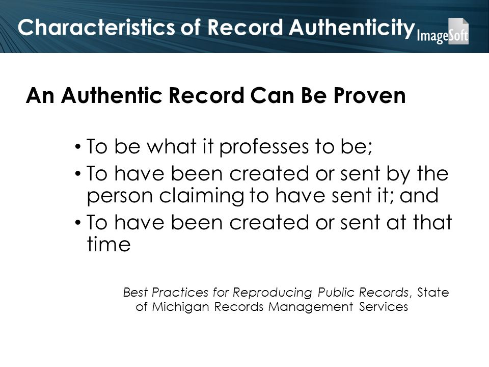 Characteristics of Record Authenticity An Authentic Record Can Be Proven To be what it professes to be; To have been created or sent by the person cla