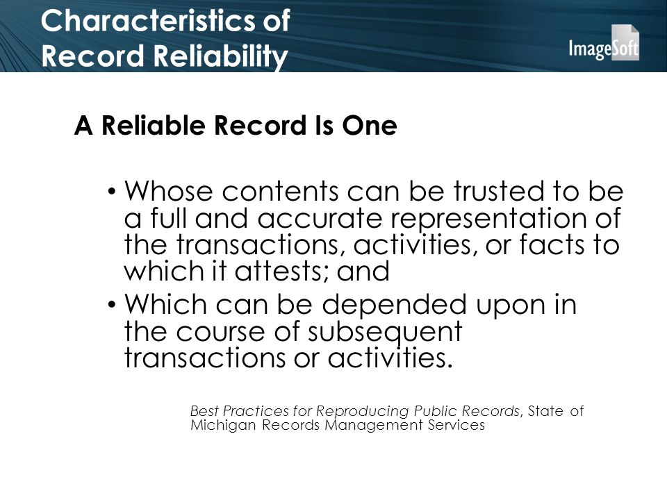 Characteristics of Record Reliability A Reliable Record Is One Whose contents can be trusted to be a full and accurate representation of the transactions, activities, or facts to which it attests; and Which can be depended upon in the course of subsequent transactions or activities.