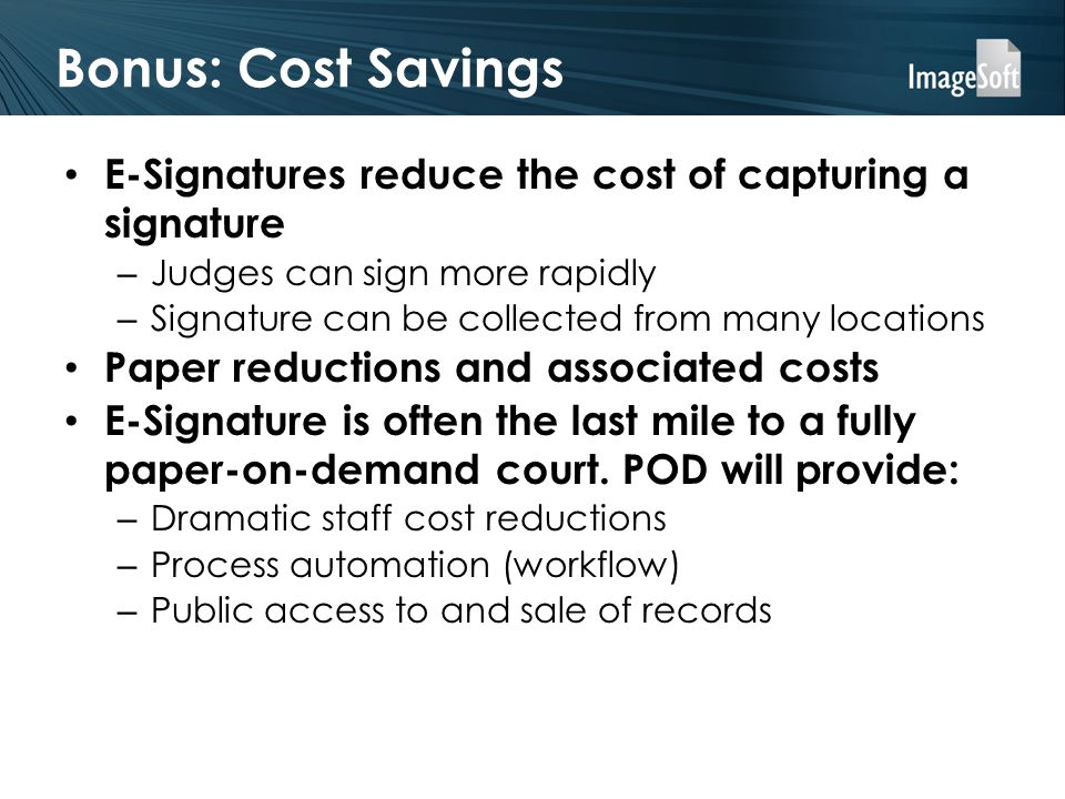 Bonus: Cost Savings E-Signatures reduce the cost of capturing a signature – Judges can sign more rapidly – Signature can be collected from many locations Paper reductions and associated costs E-Signature is often the last mile to a fully paper-on-demand court.