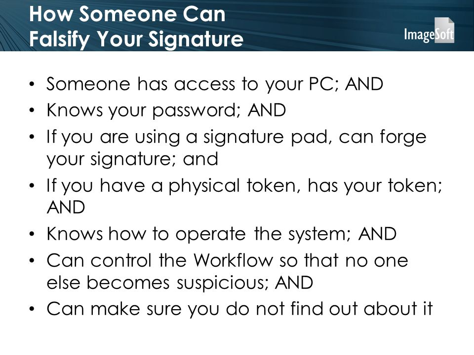 How Someone Can Falsify Your Signature Someone has access to your PC; AND Knows your password; AND If you are using a signature pad, can forge your signature; and If you have a physical token, has your token; AND Knows how to operate the system; AND Can control the Workflow so that no one else becomes suspicious; AND Can make sure you do not find out about it