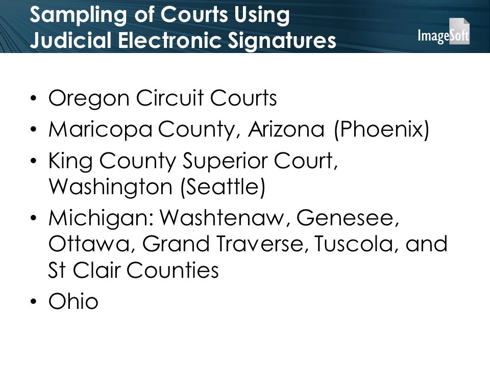 Sampling of Courts Using Judicial Electronic Signatures Oregon Circuit Courts Maricopa County, Arizona (Phoenix) King County Superior Court, Washington (Seattle) Michigan: Washtenaw, Genesee, Ottawa, Grand Traverse, Tuscola, and St Clair Counties Ohio