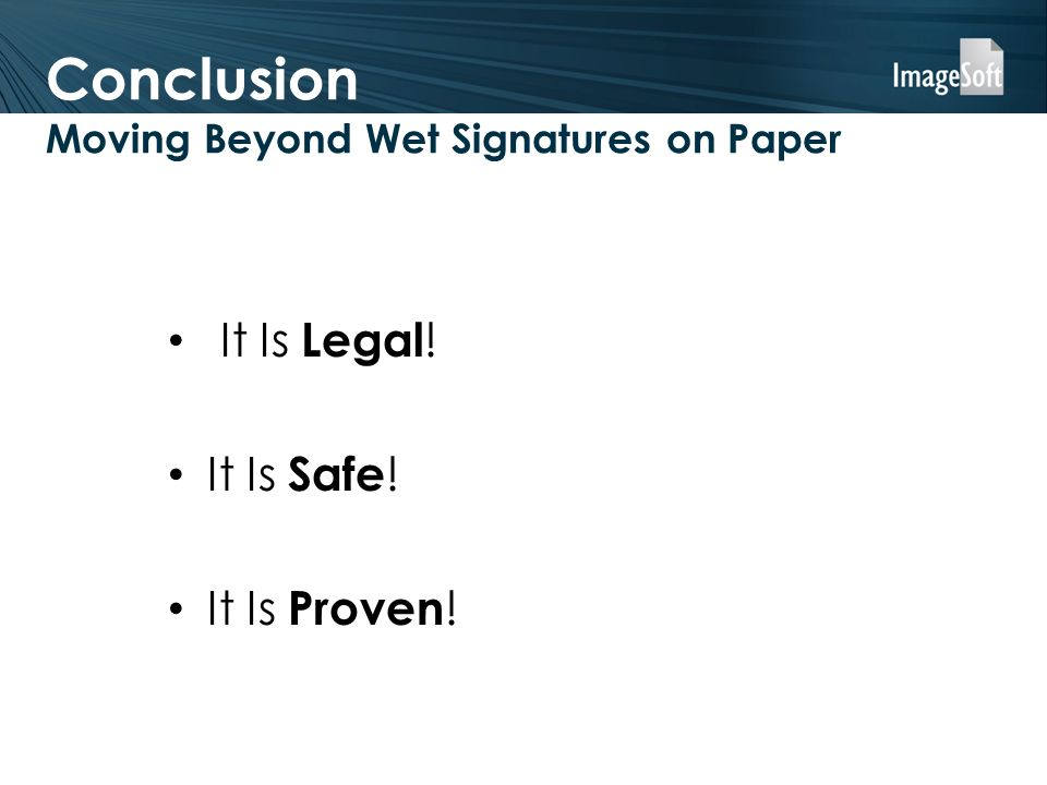 Conclusion Moving Beyond Wet Signatures on Paper It Is Legal ! It Is Safe ! It Is Proven !