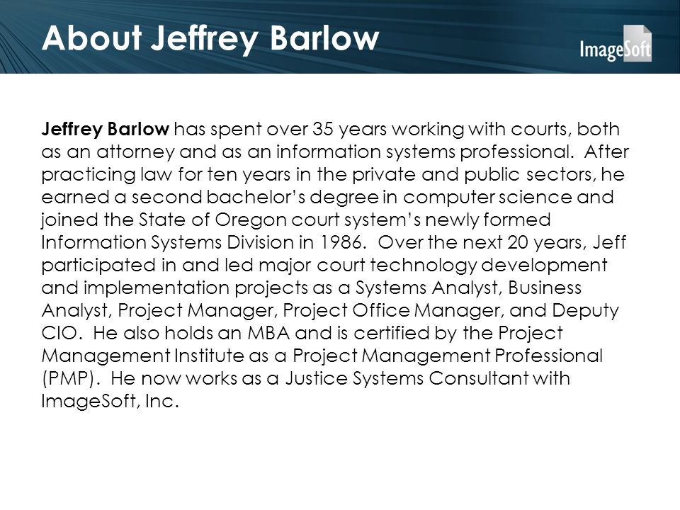 About Jeffrey Barlow Jeffrey Barlow has spent over 35 years working with courts, both as an attorney and as an information systems professional. After