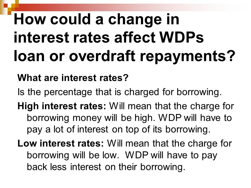 How could a change in interest rates affect WDPs loan or overdraft repayments.