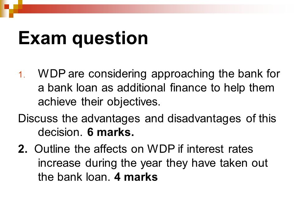 Exam question 1. WDP are considering approaching the bank for a bank loan as additional finance to help them achieve their objectives. Discuss the adv