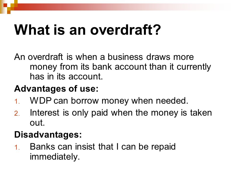 What is an overdraft? An overdraft is when a business draws more money from its bank account than it currently has in its account. Advantages of use: