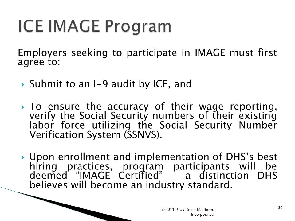 30 Employers seeking to participate in IMAGE must first agree to: Submit to an I-9 audit by ICE, and To ensure the accuracy of their wage reporting, v