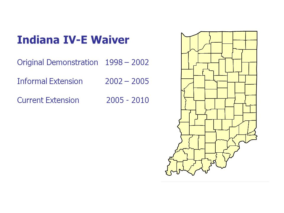 Indiana IV-E Waiver Original Demonstration 1998 – 2002 Informal Extension 2002 – 2005 Current Extension