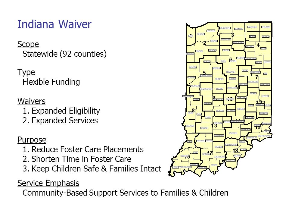 Indiana Waiver Scope Statewide (92 counties) Type Flexible Funding Waivers 1. Expanded Eligibility 2. Expanded Services Purpose 1. Reduce Foster Care