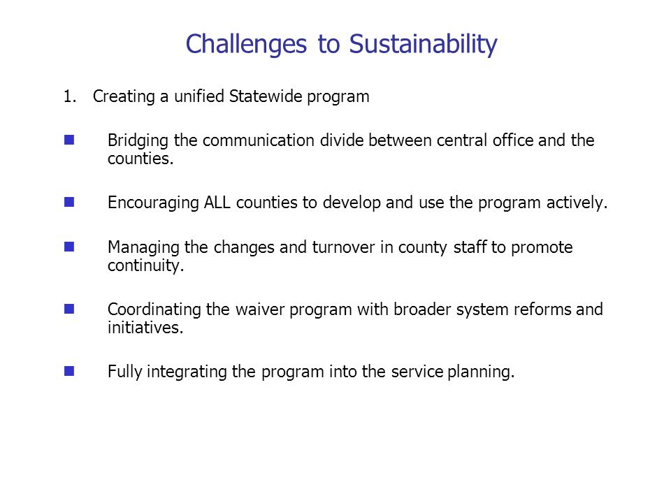 Challenges to Sustainability 1. Creating a unified Statewide program Bridging the communication divide between central office and the counties. Encour