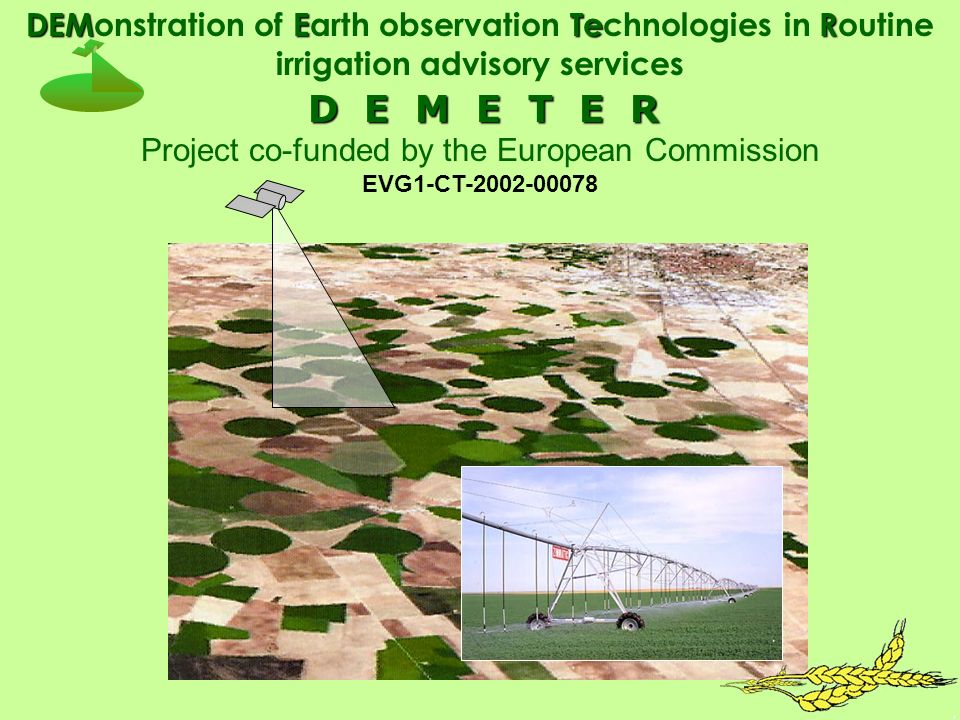 D E M E T E R D E M E T E R Project co-funded by the European Commission EVG1-CT-2002-00078 DEM E TeR DEMonstration of Earth observation Technologies in Routine irrigation advisory services