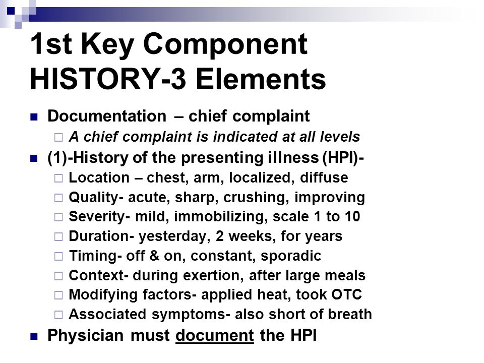 1st Key Component HISTORY-3 Elements Documentation – chief complaint A chief complaint is indicated at all levels (1)-History of the presenting illnes