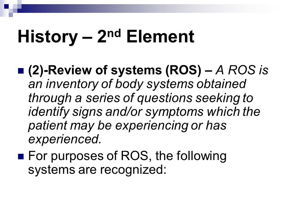 History – 2 nd Element (2)-Review of systems (ROS) – A ROS is an inventory of body systems obtained through a series of questions seeking to identify