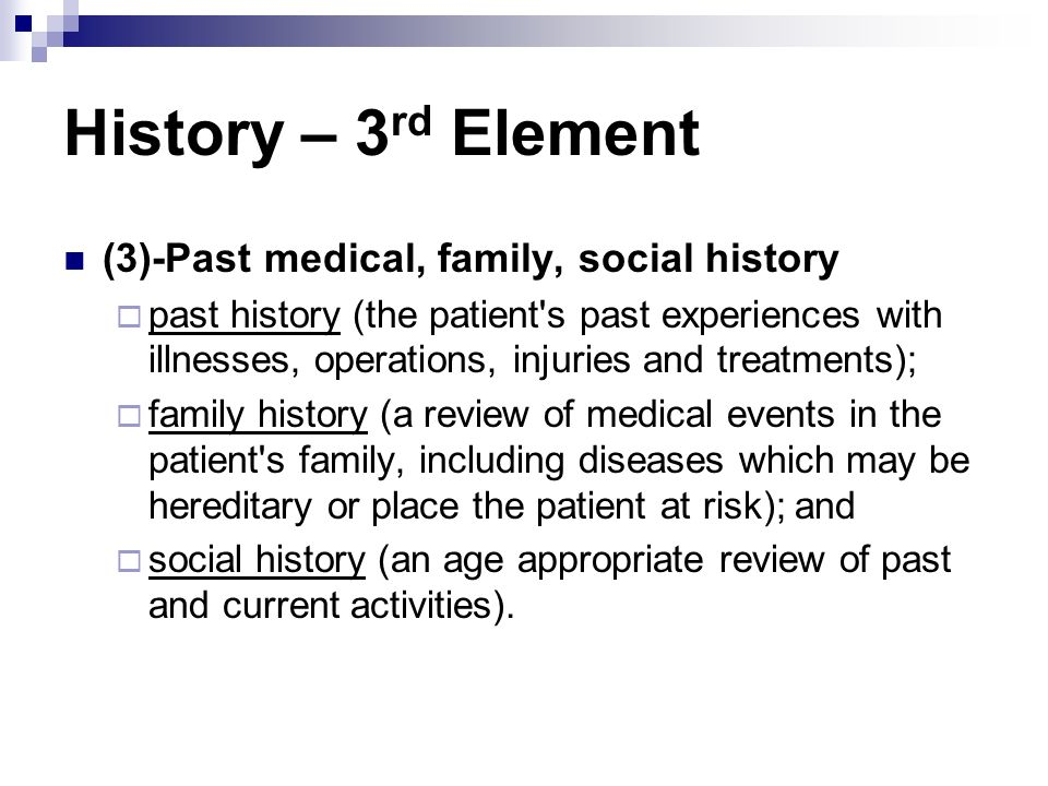 History – 3 rd Element (3)-Past medical, family, social history past history (the patient's past experiences with illnesses, operations, injuries and