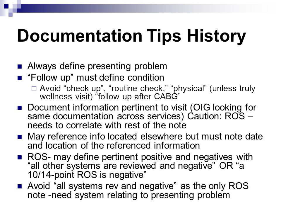 Documentation Tips History Always define presenting problem Follow up must define condition Avoid check up, routine check, physical (unless truly well