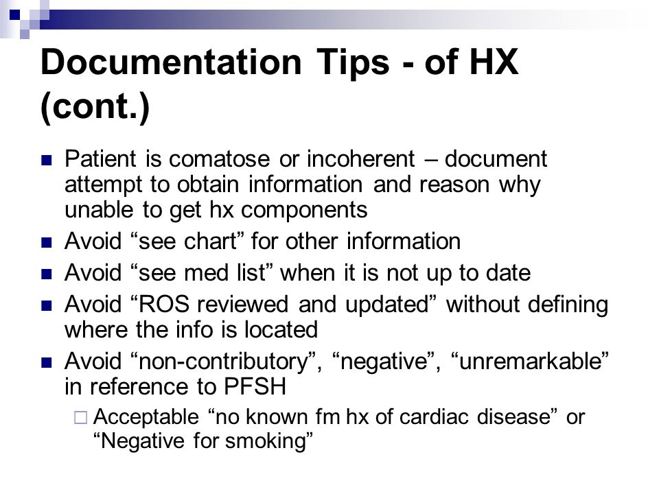 Documentation Tips - of HX (cont.) Patient is comatose or incoherent – document attempt to obtain information and reason why unable to get hx componen
