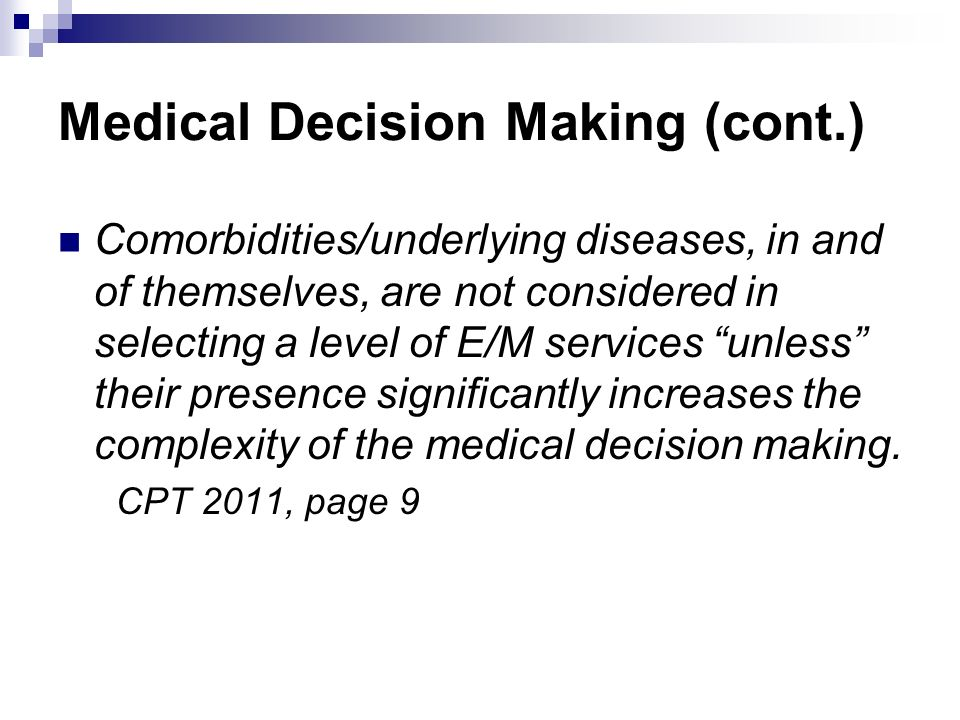Medical Decision Making (cont.) Comorbidities/underlying diseases, in and of themselves, are not considered in selecting a level of E/M services unles
