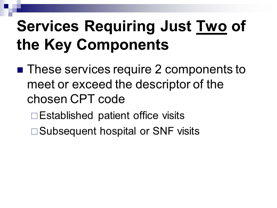 Services Requiring Just Two of the Key Components These services require 2 components to meet or exceed the descriptor of the chosen CPT code Establis