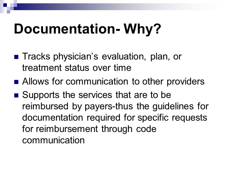 Documentation- Why? Tracks physicians evaluation, plan, or treatment status over time Allows for communication to other providers Supports the service