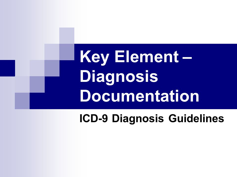 Key Element – Diagnosis Documentation ICD-9 Diagnosis Guidelines