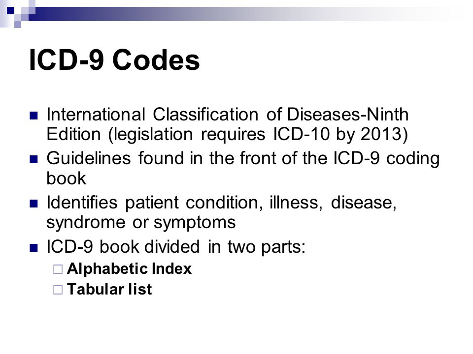 ICD-9 Codes International Classification of Diseases-Ninth Edition (legislation requires ICD-10 by 2013) Guidelines found in the front of the ICD-9 co