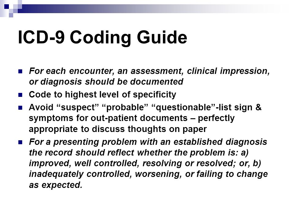 ICD-9 Coding Guide For each encounter, an assessment, clinical impression, or diagnosis should be documented Code to highest level of specificity Avoi