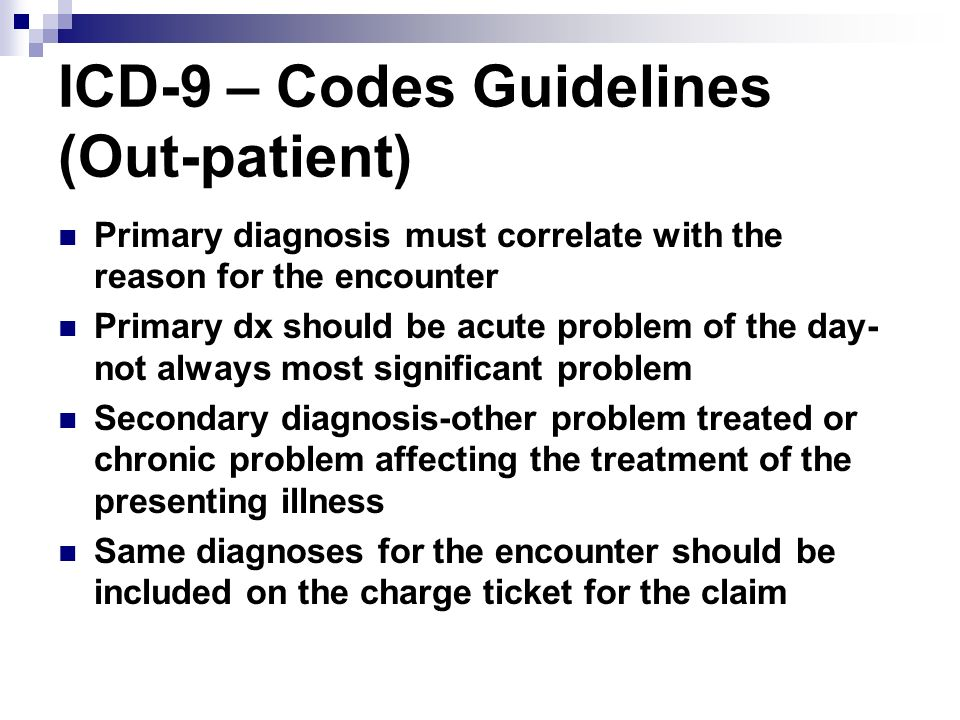ICD-9 – Codes Guidelines (Out-patient) Primary diagnosis must correlate with the reason for the encounter Primary dx should be acute problem of the da
