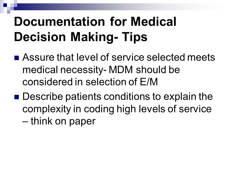 Documentation for Medical Decision Making- Tips Assure that level of service selected meets medical necessity- MDM should be considered in selection o