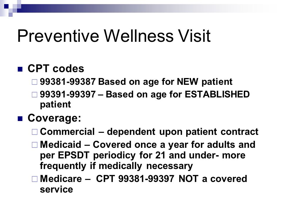 Preventive Wellness Visit CPT codes 99381-99387 Based on age for NEW patient 99391-99397 – Based on age for ESTABLISHED patient Coverage: Commercial –