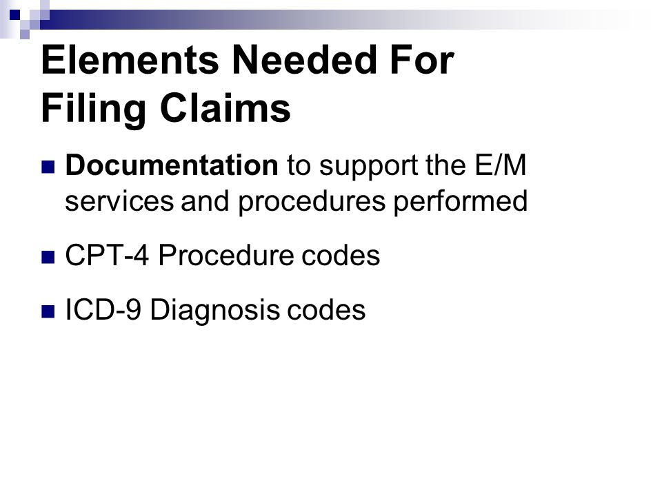 Elements Needed For Filing Claims Documentation to support the E/M services and procedures performed CPT-4 Procedure codes ICD-9 Diagnosis codes