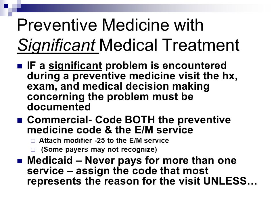 Preventive Medicine with Significant Medical Treatment IF a significant problem is encountered during a preventive medicine visit the hx, exam, and me