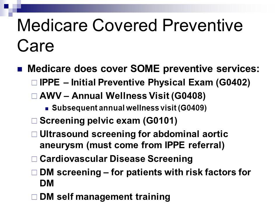 Medicare Covered Preventive Care Medicare does cover SOME preventive services: IPPE – Initial Preventive Physical Exam (G0402) AWV – Annual Wellness V