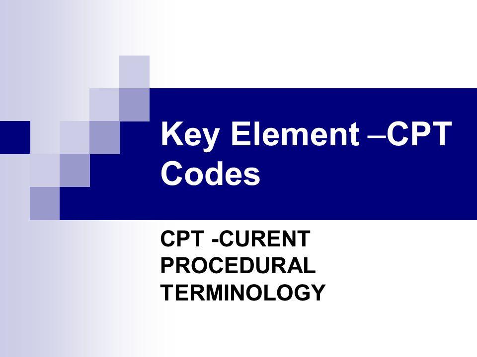 Key Element –CPT Codes CPT -CURENT PROCEDURAL TERMINOLOGY