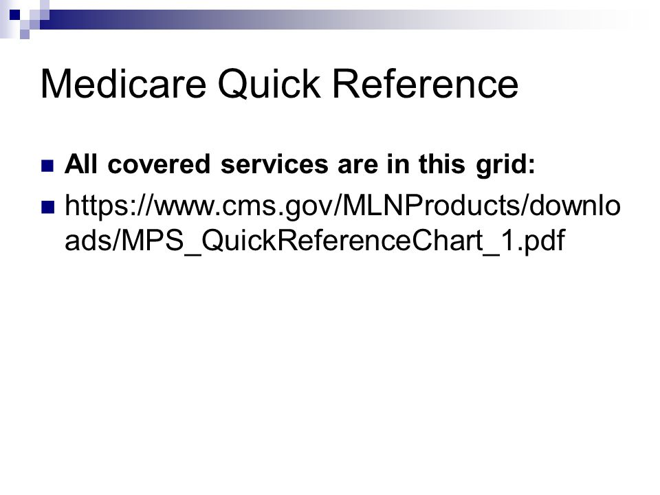Medicare Quick Reference All covered services are in this grid: https://www.cms.gov/MLNProducts/downlo ads/MPS_QuickReferenceChart_1.pdf