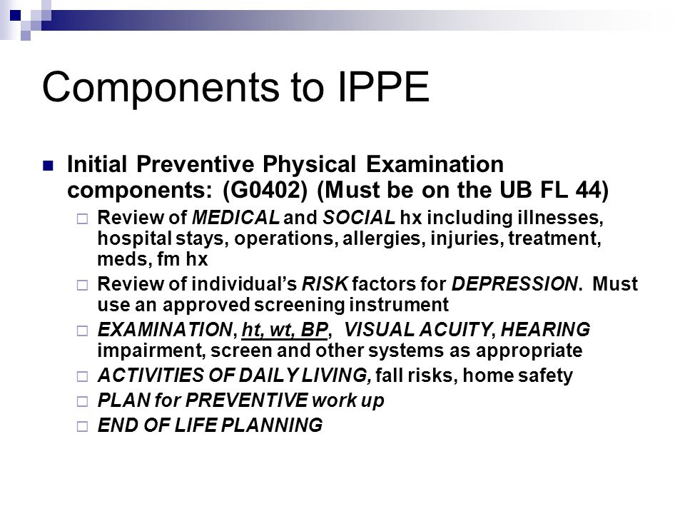 Components to IPPE Initial Preventive Physical Examination components: (G0402) (Must be on the UB FL 44) Review of MEDICAL and SOCIAL hx including ill