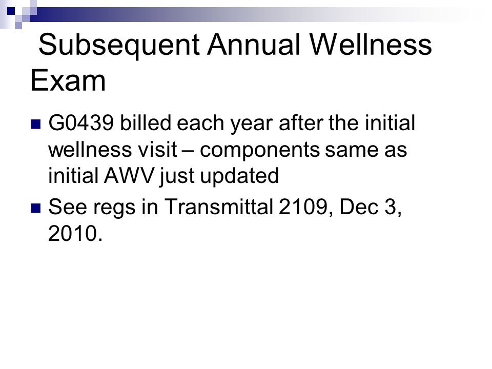 Subsequent Annual Wellness Exam G0439 billed each year after the initial wellness visit – components same as initial AWV just updated See regs in Tran
