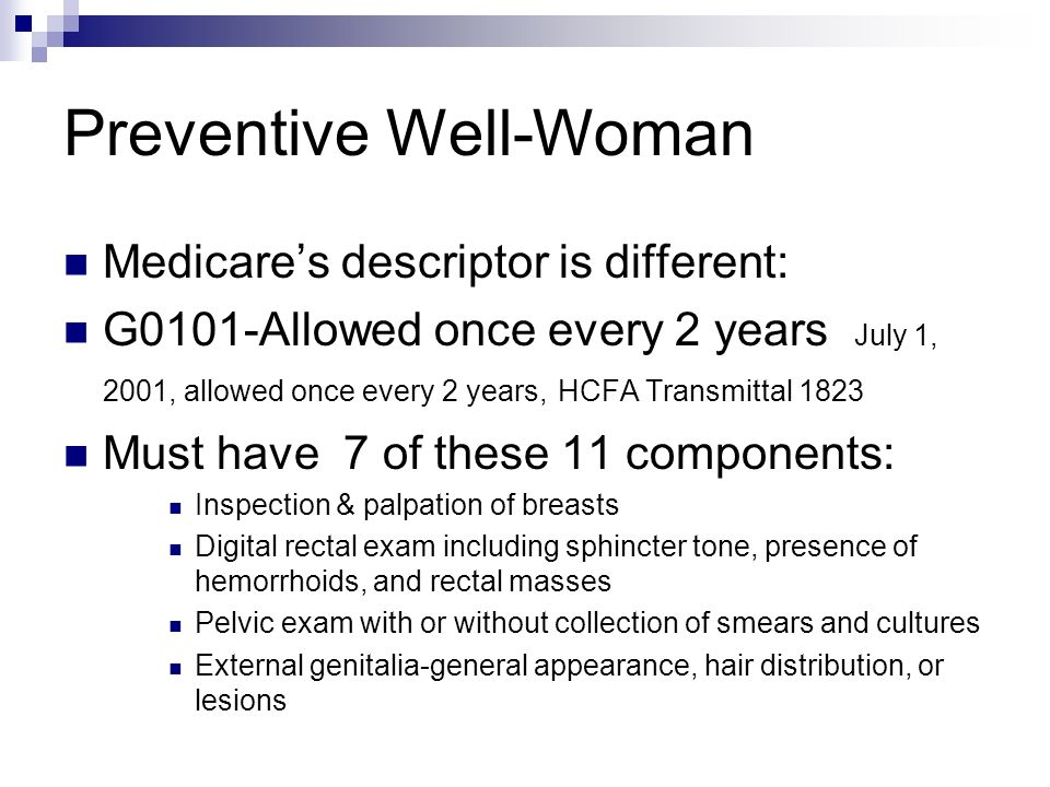 Preventive Well-Woman Medicares descriptor is different: G0101-Allowed once every 2 years July 1, 2001, allowed once every 2 years, HCFA Transmittal 1