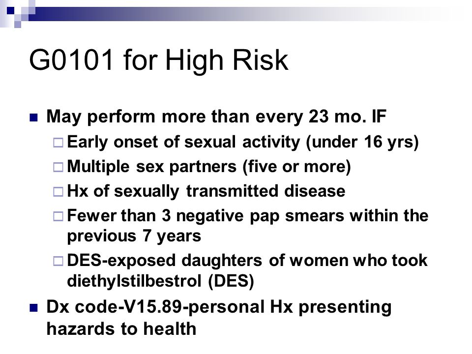 G0101 for High Risk May perform more than every 23 mo. IF Early onset of sexual activity (under 16 yrs) Multiple sex partners (five or more) Hx of sex