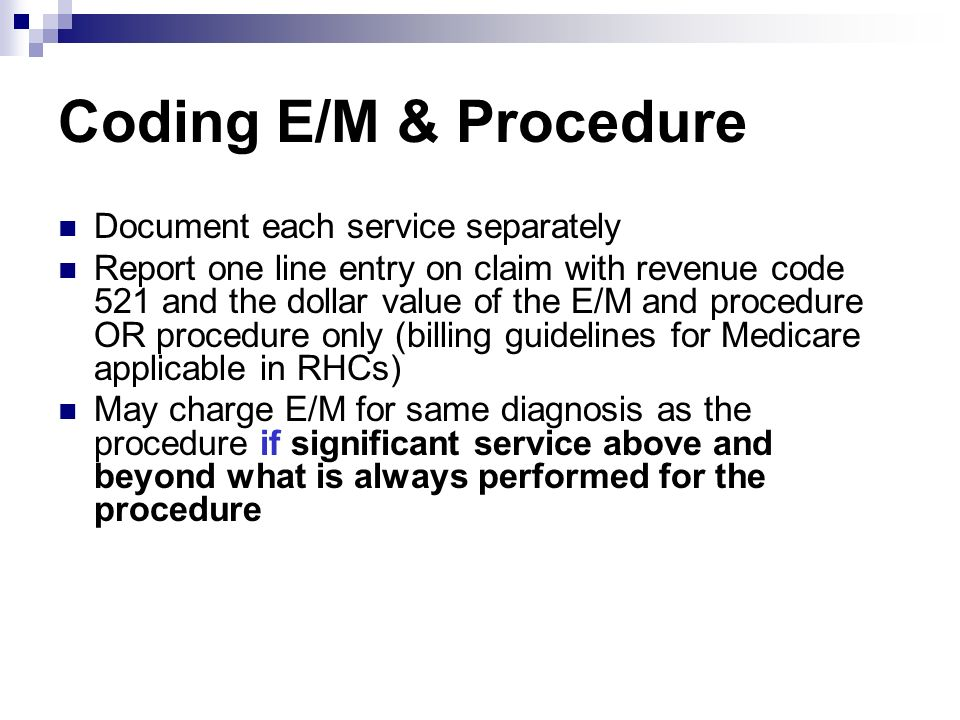 Coding E/M & Procedure Document each service separately Report one line entry on claim with revenue code 521 and the dollar value of the E/M and proce