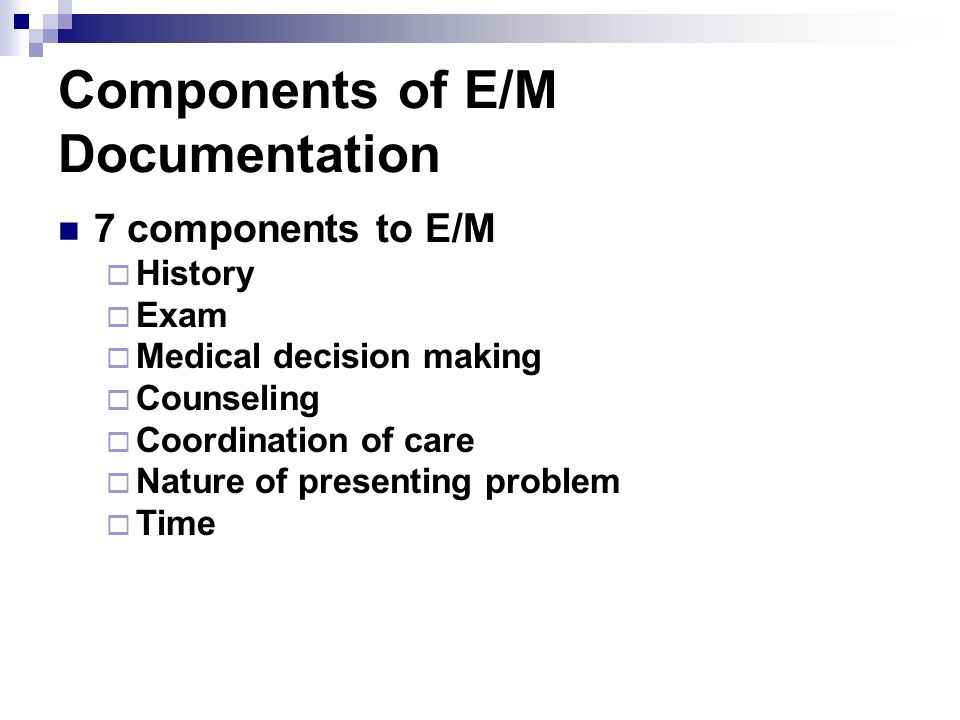 E/M KEY Components 3 KEY components History Exam Medical decision-making Per Medicare – Medical necessity of a service is the overarching criteria for payment in addition to the CPT code requirements