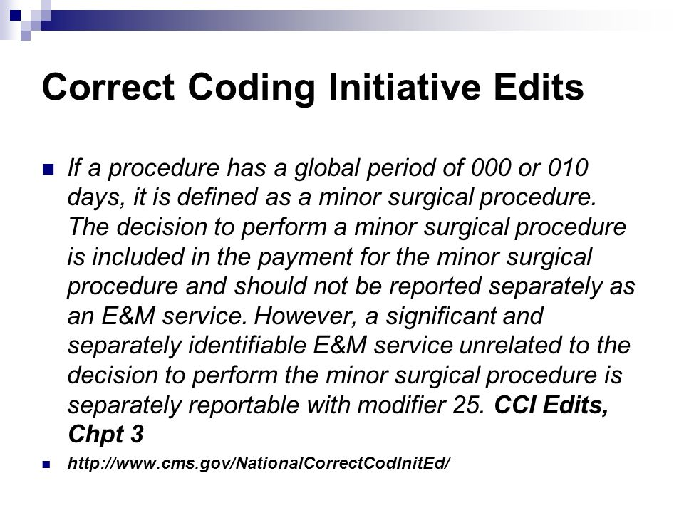 Correct Coding Initiative Edits If a procedure has a global period of 000 or 010 days, it is defined as a minor surgical procedure. The decision to pe