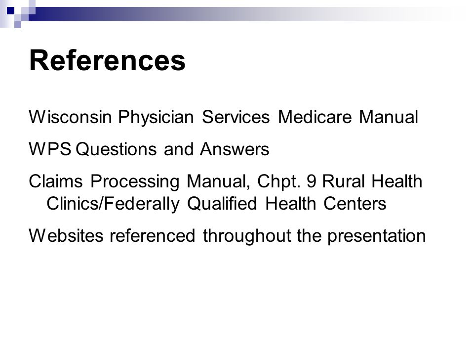 References Wisconsin Physician Services Medicare Manual WPS Questions and Answers Claims Processing Manual, Chpt. 9 Rural Health Clinics/Federally Qua