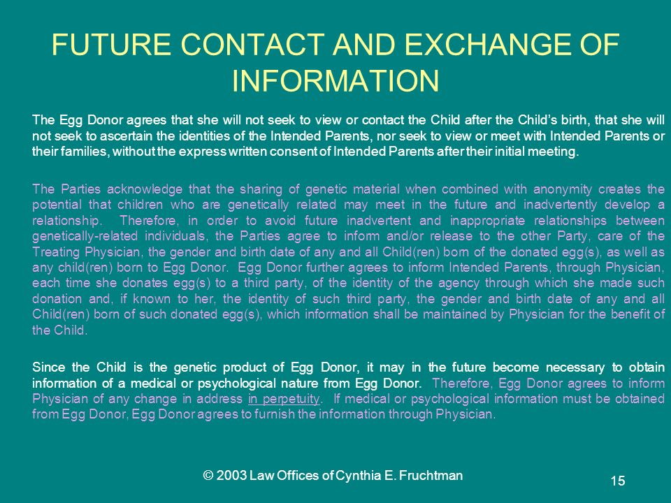 © 2003 Law Offices of Cynthia E. Fruchtman 15 FUTURE CONTACT AND EXCHANGE OF INFORMATION The Egg Donor agrees that she will not seek to view or contac