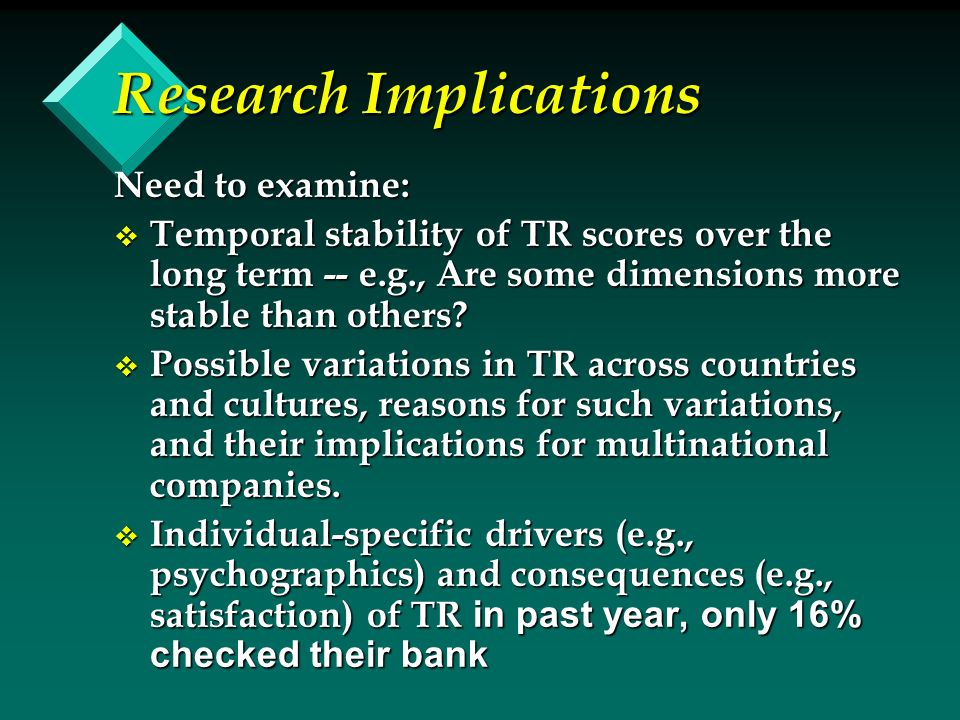 Research Implications Need to examine: v Temporal stability of TR scores over the long term -- e.g., Are some dimensions more stable than others.