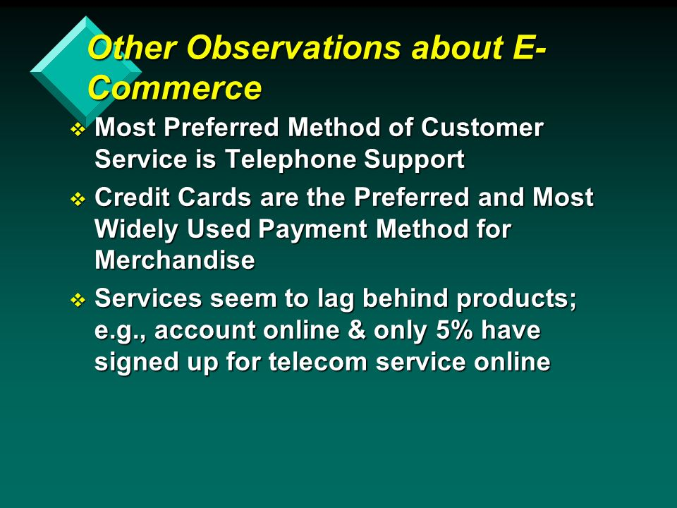 Other Observations about E- Commerce v Most Preferred Method of Customer Service is Telephone Support v Credit Cards are the Preferred and Most Widely Used Payment Method for Merchandise v Services seem to lag behind products; e.g., account online & only 5% have signed up for telecom service online