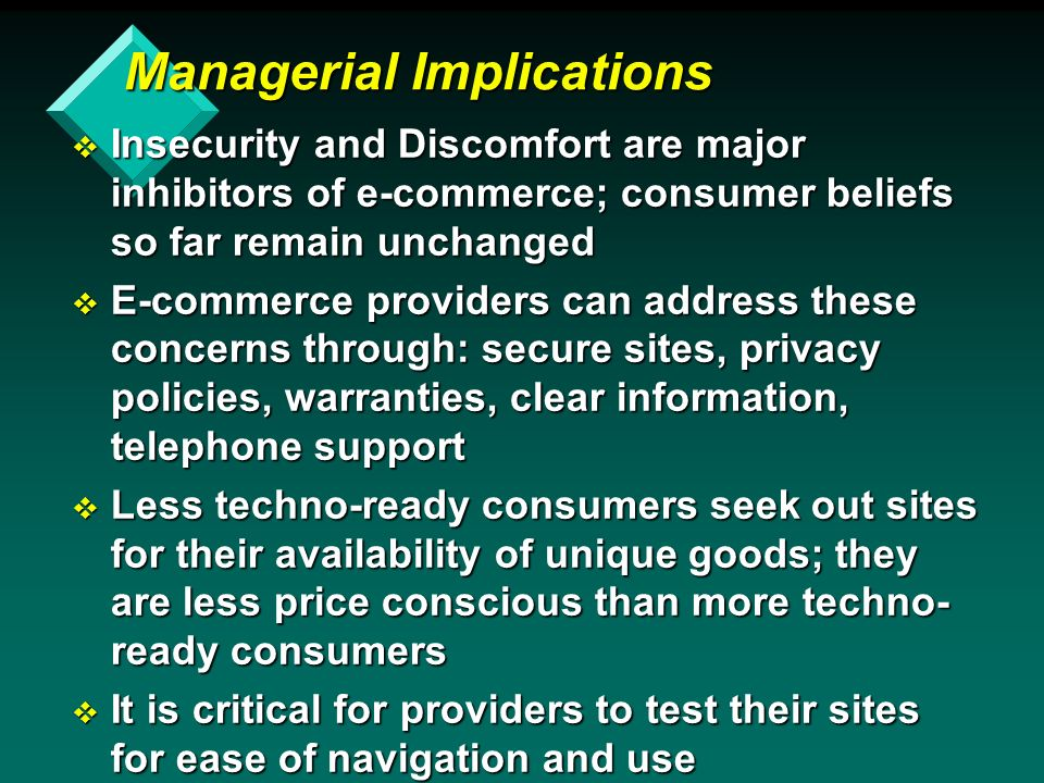 Managerial Implications v Insecurity and Discomfort are major inhibitors of e-commerce; consumer beliefs so far remain unchanged v E-commerce providers can address these concerns through: secure sites, privacy policies, warranties, clear information, telephone support v Less techno-ready consumers seek out sites for their availability of unique goods; they are less price conscious than more techno- ready consumers v It is critical for providers to test their sites for ease of navigation and use
