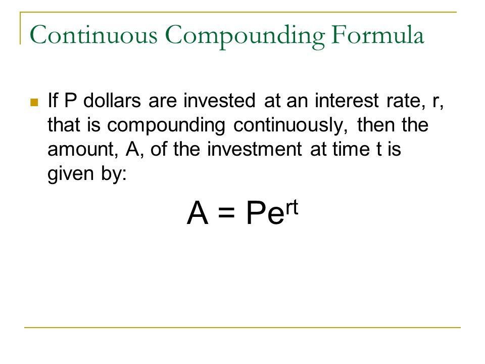 Continuous Compounding Formula If P dollars are invested at an interest rate, r, that is compounding continuously, then the amount, A, of the investme