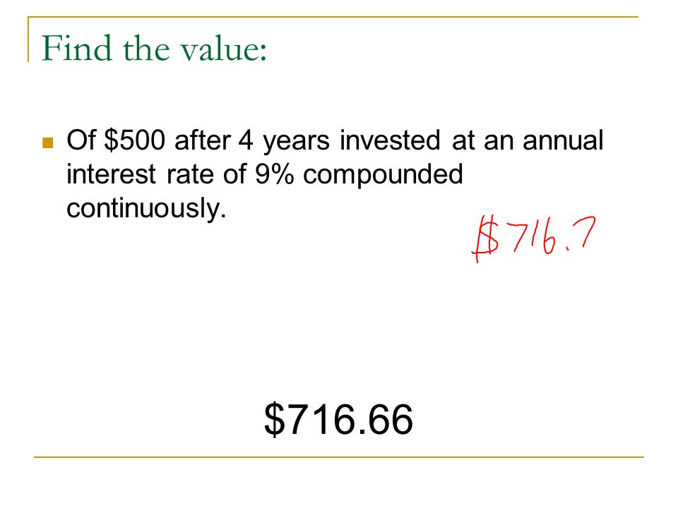 Find the value: Of $500 after 4 years invested at an annual interest rate of 9% compounded continuously. $716.66