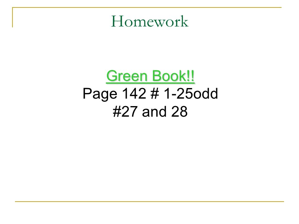 Homework Green Book!! Page 142 # 1-25odd #27 and 28
