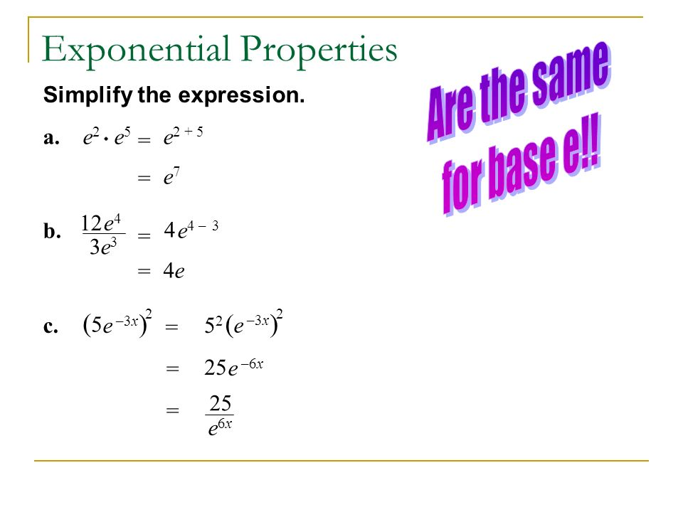 Simplify the expression. a.e2e2 e5e5 = e 2 + 5 = e7e7 b. 12e4e4 3e3e3 = e 4 – 3 4 = 4e4e (5(5 ) c.e –3x 2 = 5252 ( ) 2 = 25 e –6x = 25 e6xe6x Exponent